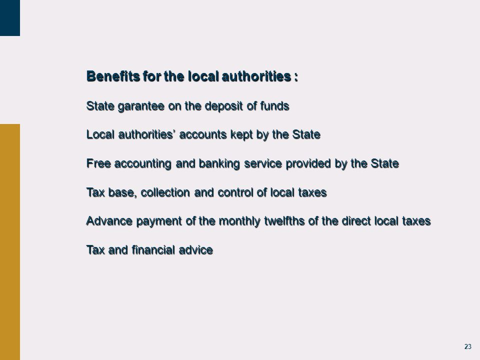 23 Benefits for the local authorities : State garantee on the deposit of funds Local authorities' accounts kept by the State Free accounting and banking service provided by the State Tax base, collection and control of local taxes Advance payment of the monthly twelfths of the direct local taxes Tax and financial advice