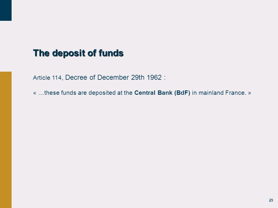 29 The deposit of funds Article 114, Decree of December 29th 1962 : « …these funds are deposited at the Central Bank (BdF) in mainland France.