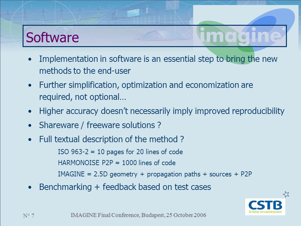 IMAGINE Final Conference, Budapest, 25 October 2006 N° 7 Software Implementation in software is an essential step to bring the new methods to the end-