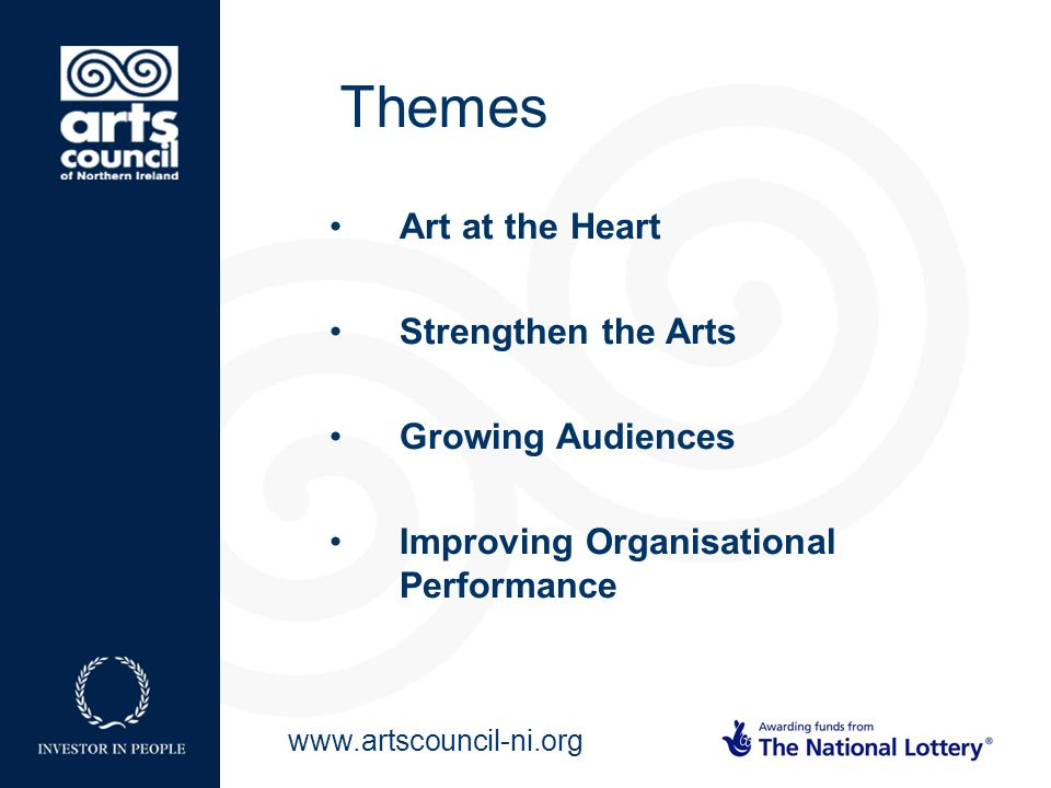 www.artscouncil-ni.org Art at the Heart Strengthen the Arts Growing Audiences Improving Organisational Performance Themes