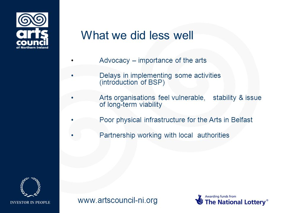 www.artscouncil-ni.org Advocacy – importance of the arts Delays in implementing some activities (introduction of BSP) Arts organisations feel vulnerable, stability & issue of long-term viability Poor physical infrastructure for the Arts in Belfast Partnership working with local authorities What we did less well