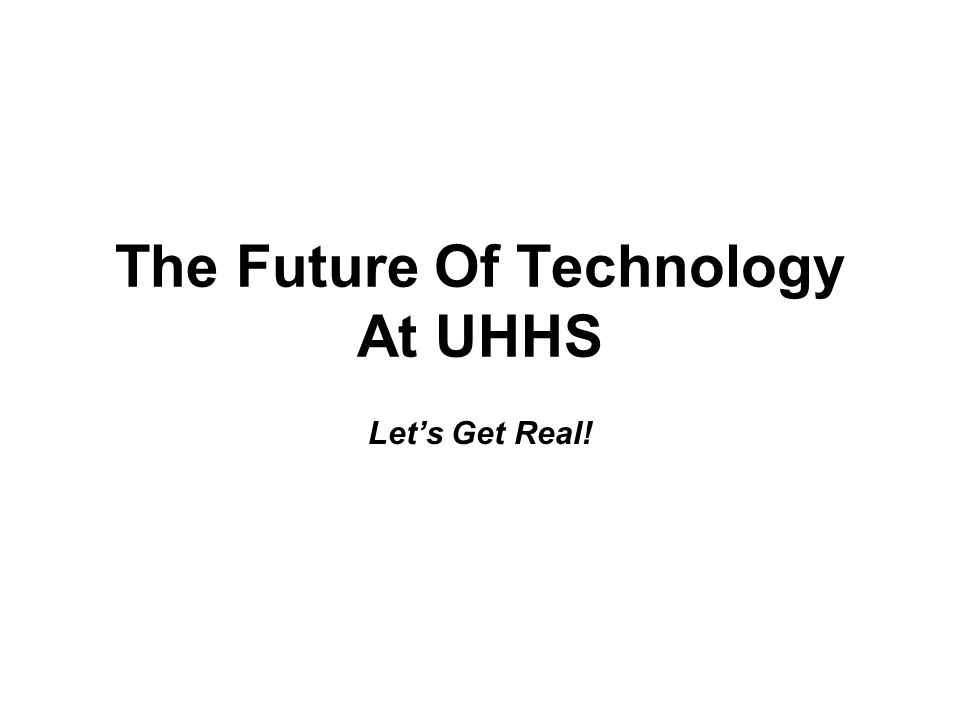 The Future Of Technology At UHHS Let's Get Real!