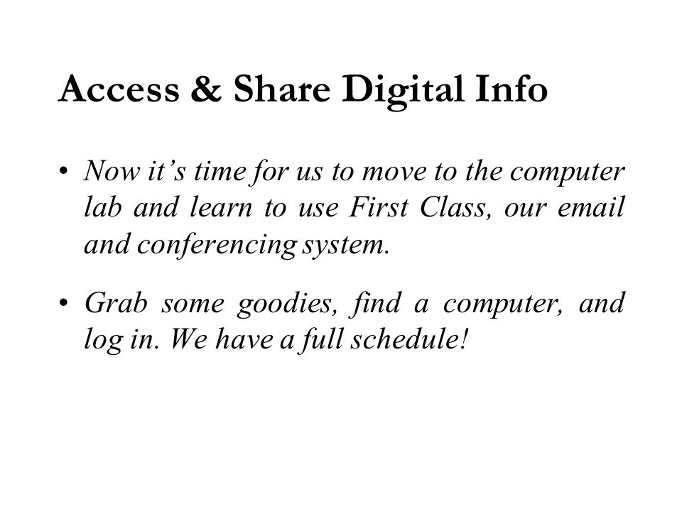 Access & Share Digital Info Now it's time for us to move to the computer lab and learn to use First Class, our email and conferencing system.