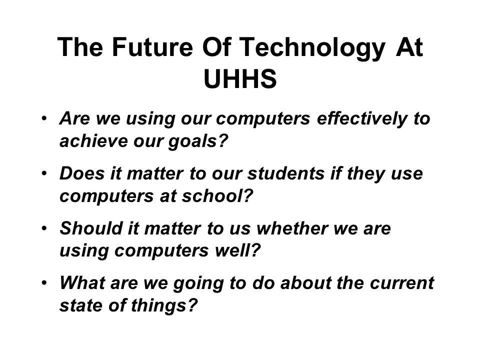 The Future Of Technology At UHHS Are we using our computers effectively to achieve our goals? Does it matter to our students if they use computers at