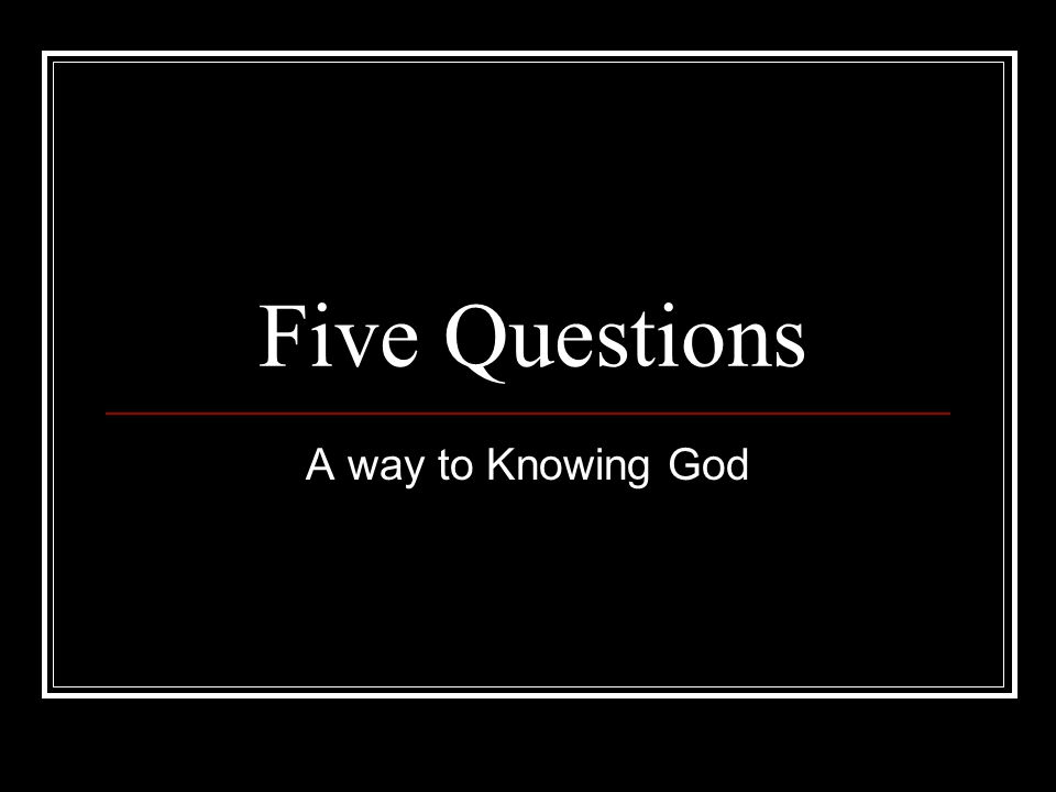 Five Questions A way to Knowing God
