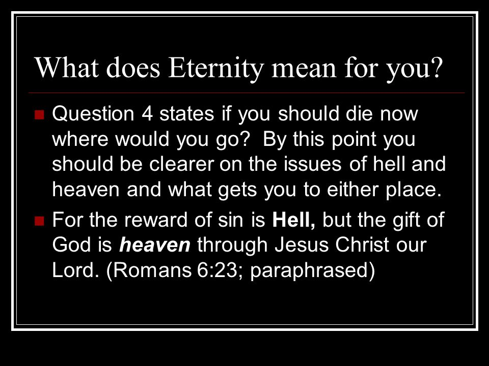 What does Eternity mean for you. Question 4 states if you should die now where would you go.