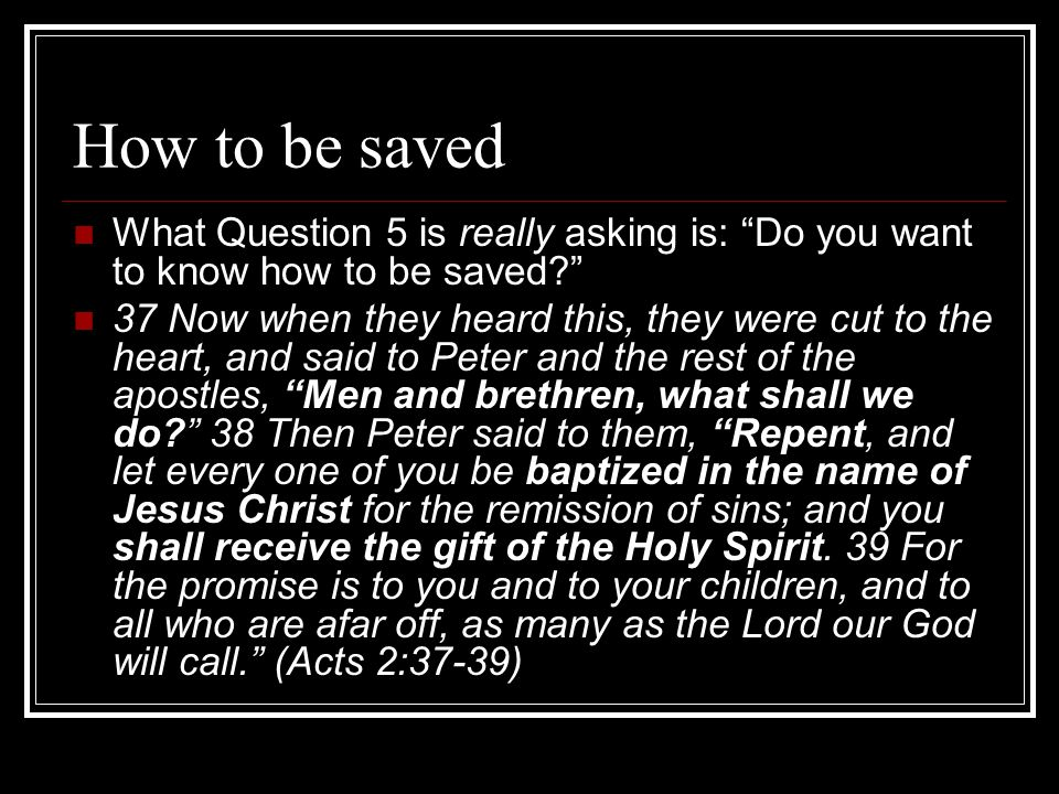 How to be saved What Question 5 is really asking is: Do you want to know how to be saved 37 Now when they heard this, they were cut to the heart, and said to Peter and the rest of the apostles, Men and brethren, what shall we do 38 Then Peter said to them, Repent, and let every one of you be baptized in the name of Jesus Christ for the remission of sins; and you shall receive the gift of the Holy Spirit.