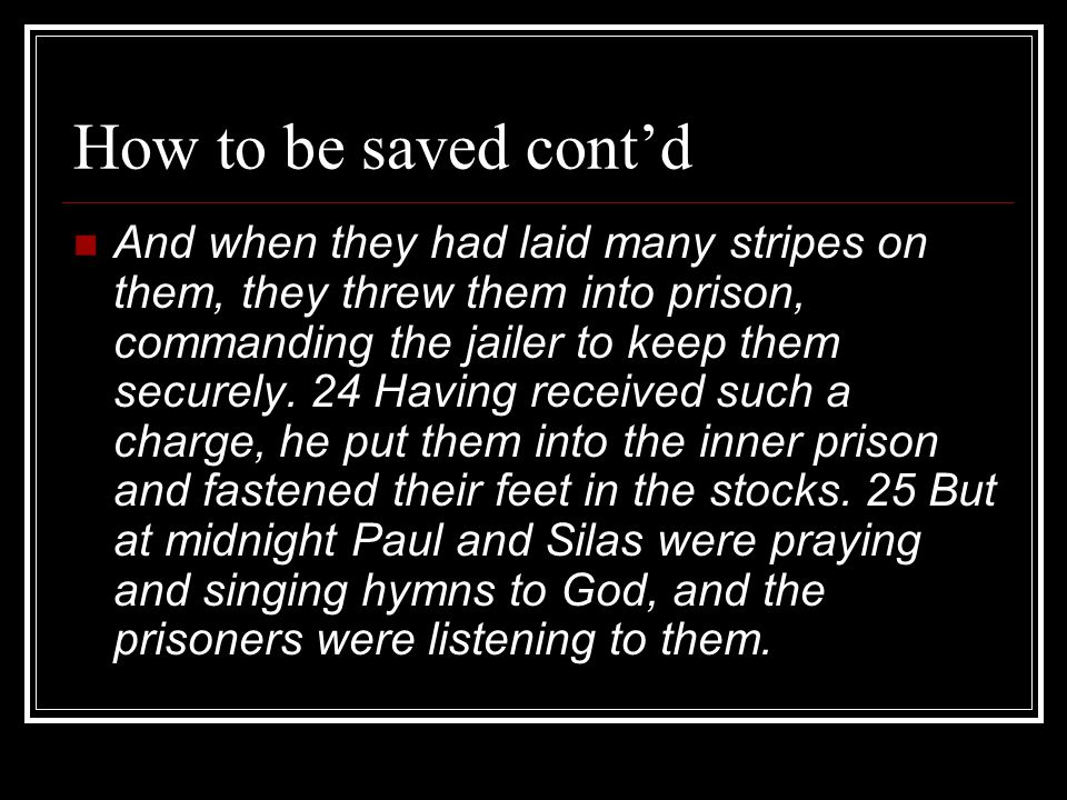 How to be saved cont'd And when they had laid many stripes on them, they threw them into prison, commanding the jailer to keep them securely.