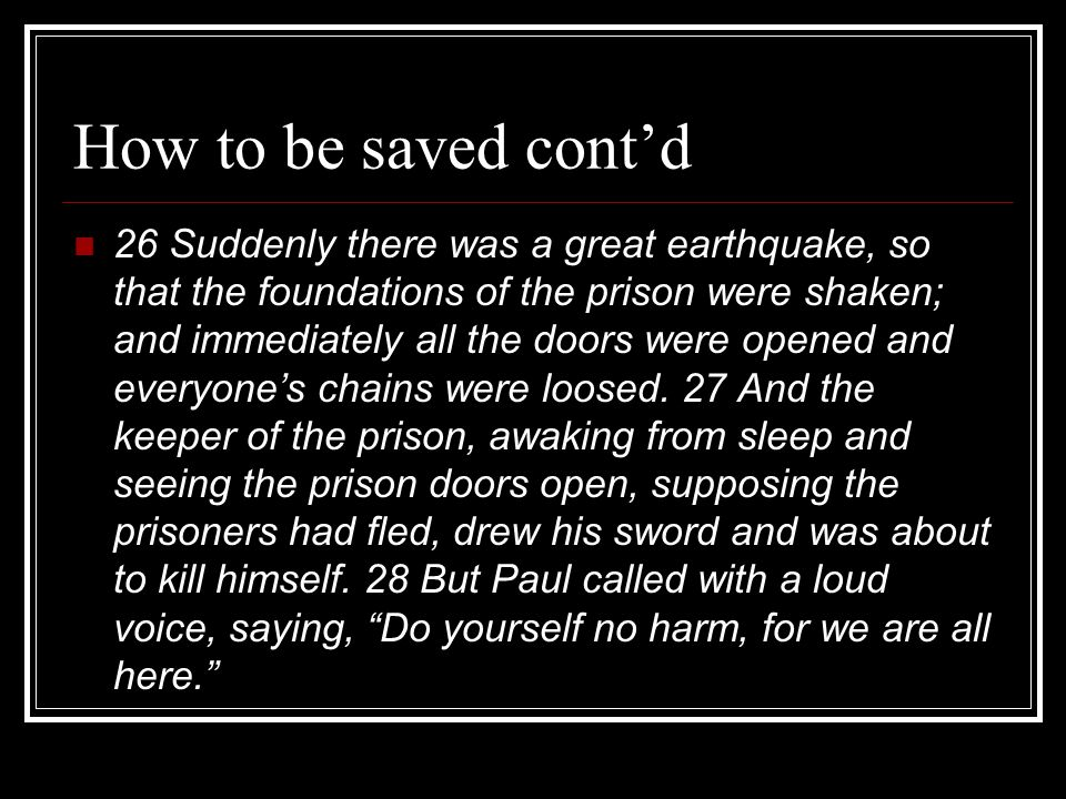 How to be saved cont'd 26 Suddenly there was a great earthquake, so that the foundations of the prison were shaken; and immediately all the doors were opened and everyone's chains were loosed.