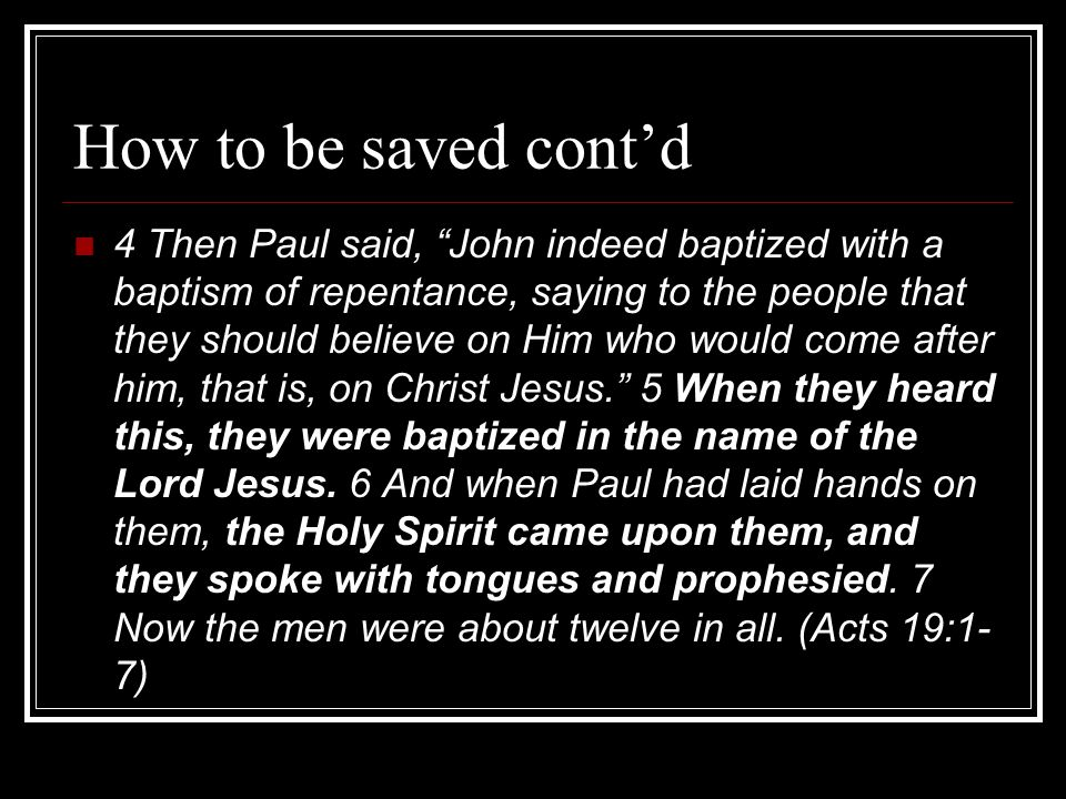 How to be saved cont'd 4 Then Paul said, John indeed baptized with a baptism of repentance, saying to the people that they should believe on Him who would come after him, that is, on Christ Jesus. 5 When they heard this, they were baptized in the name of the Lord Jesus.