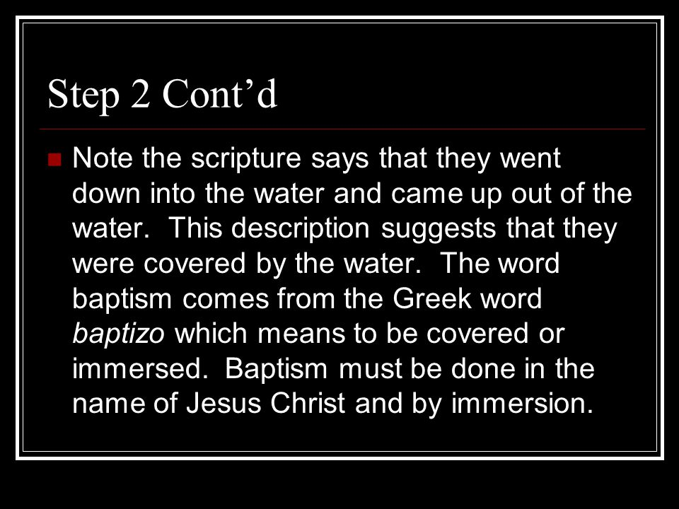 Step 2 Cont'd Note the scripture says that they went down into the water and came up out of the water.