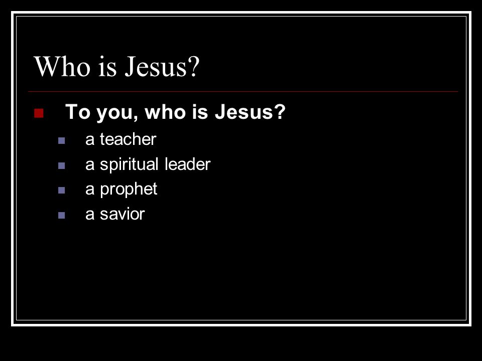 Who is Jesus To you, who is Jesus a teacher a spiritual leader a prophet a savior