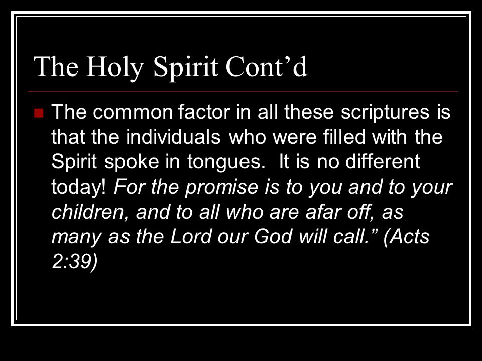 The Holy Spirit Cont'd The common factor in all these scriptures is that the individuals who were filled with the Spirit spoke in tongues.