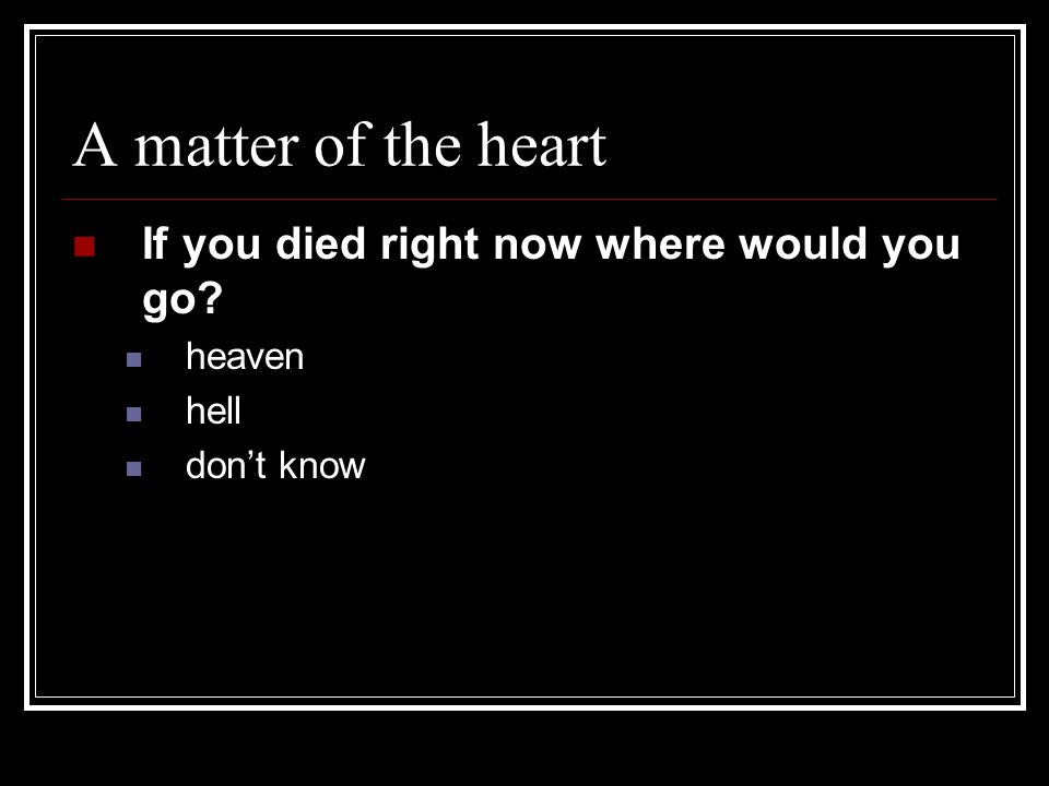 A matter of the heart If you died right now where would you go heaven hell don't know