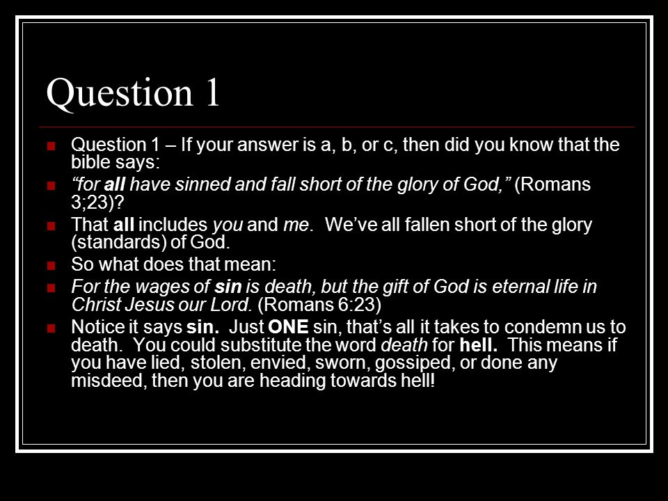 Question 1 Question 1 – If your answer is a, b, or c, then did you know that the bible says: for all have sinned and fall short of the glory of God, (Romans 3;23).