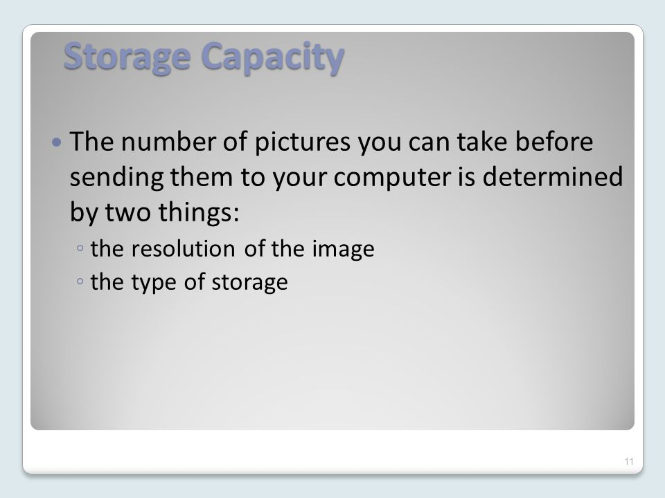 Storage Capacity The number of pictures you can take before sending them to your computer is determined by two things: ◦ the resolution of the image ◦ the type of storage 11