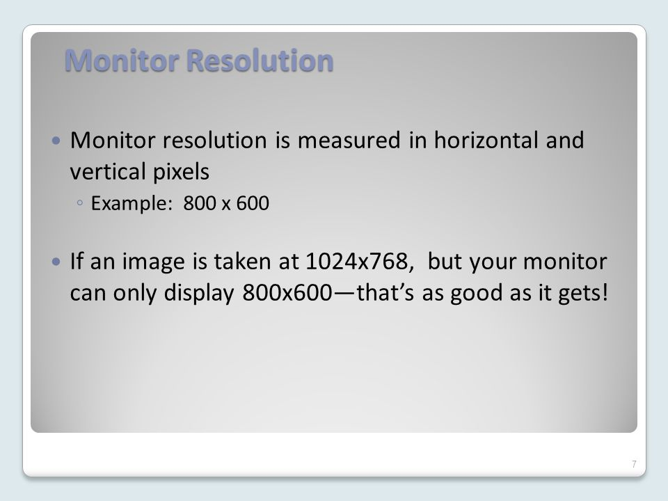 Monitor Resolution Monitor resolution is measured in horizontal and vertical pixels ◦ Example: 800 x 600 If an image is taken at 1024x768, but your monitor can only display 800x600—that's as good as it gets.