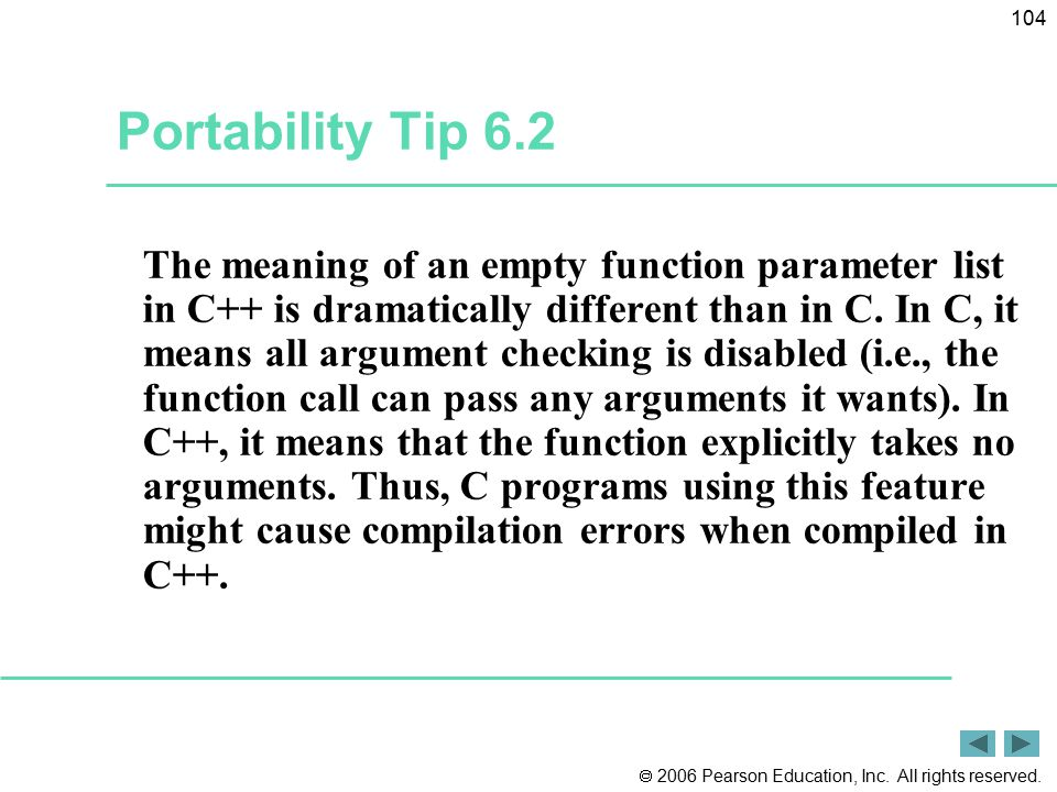  2006 Pearson Education, Inc. All rights reserved. 104 Portability Tip 6.2 The meaning of an empty function parameter list in C++ is dramatically dif