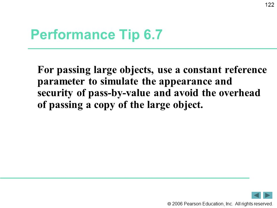 2006 Pearson Education, Inc. All rights reserved. 122 Performance Tip 6.7 For passing large objects, use a constant reference parameter to simulate