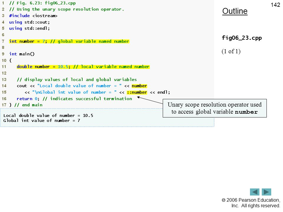  2006 Pearson Education, Inc. All rights reserved. 142 Outline fig06_23.cpp (1 of 1) Unary scope resolution operator used to access global variable n