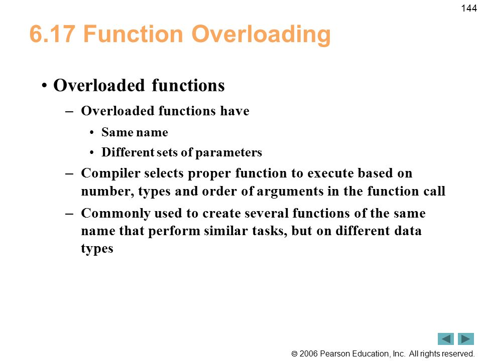  2006 Pearson Education, Inc. All rights reserved. 144 6.17 Function Overloading Overloaded functions – Overloaded functions have Same name Different