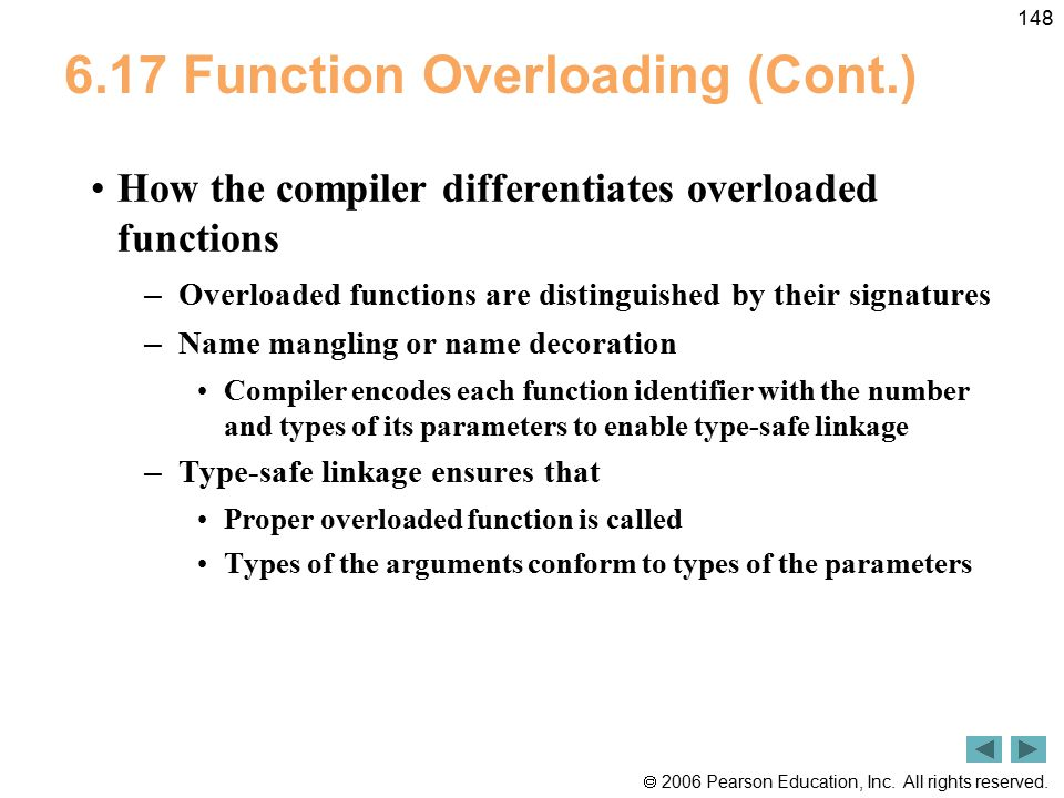  2006 Pearson Education, Inc. All rights reserved. 148 6.17 Function Overloading (Cont.) How the compiler differentiates overloaded functions – Overl
