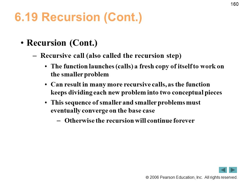  2006 Pearson Education, Inc. All rights reserved. 160 6.19 Recursion (Cont.) Recursion (Cont.) – Recursive call (also called the recursion step) The