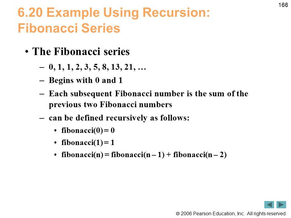  2006 Pearson Education, Inc. All rights reserved. 166 6.20 Example Using Recursion: Fibonacci Series The Fibonacci series – 0, 1, 1, 2, 3, 5, 8, 13,