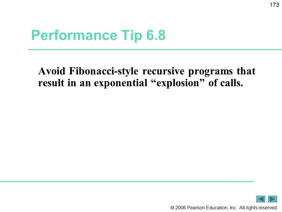 """ 2006 Pearson Education, Inc. All rights reserved. 173 Performance Tip 6.8 Avoid Fibonacci-style recursive programs that result in an exponential """"ex"""
