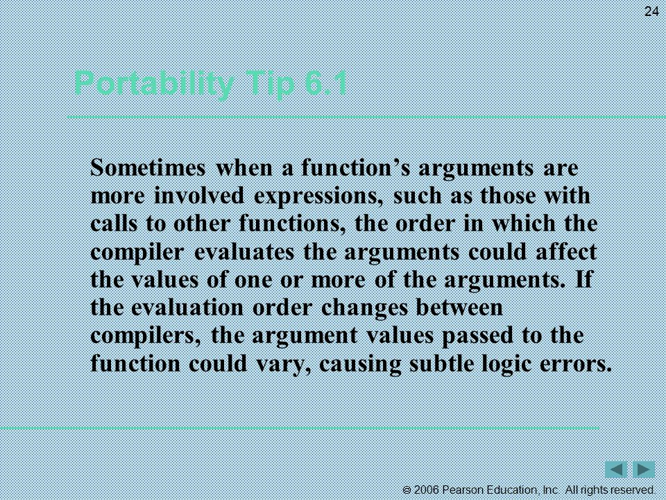  2006 Pearson Education, Inc. All rights reserved. 24 Portability Tip 6.1 Sometimes when a function's arguments are more involved expressions, such a