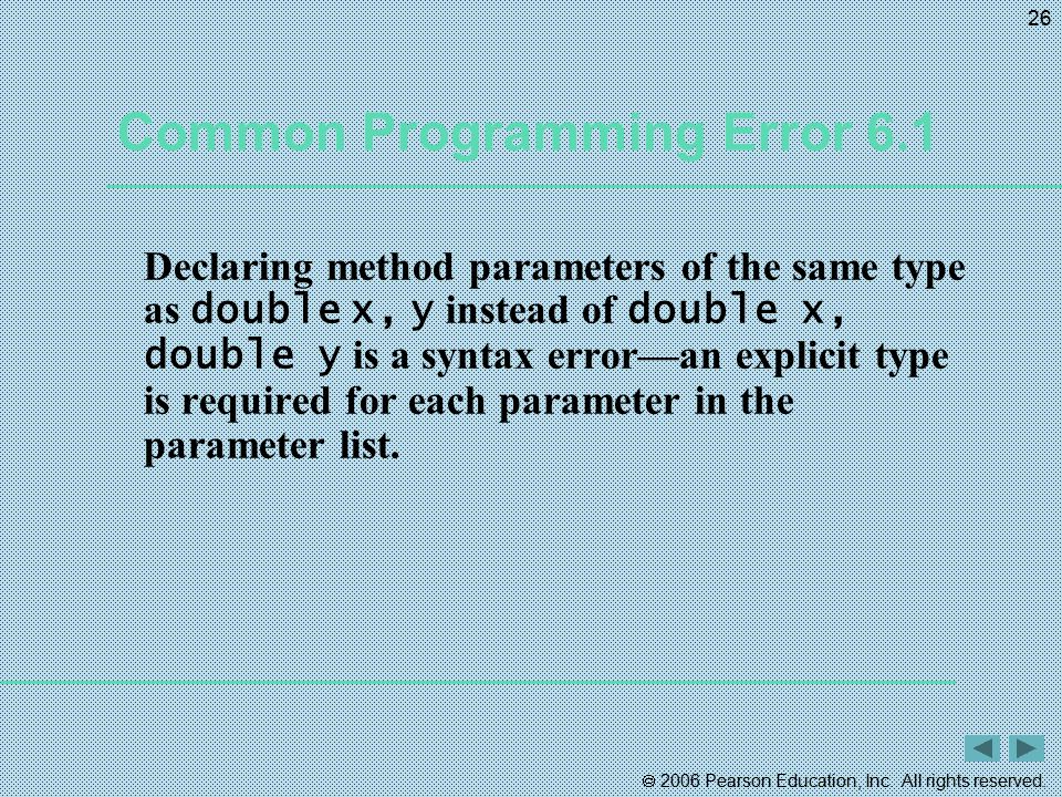  2006 Pearson Education, Inc. All rights reserved. 26 Common Programming Error 6.1 Declaring method parameters of the same type as double x, y instea