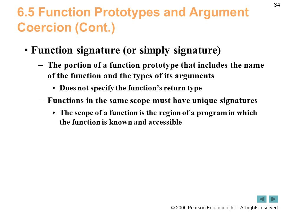  2006 Pearson Education, Inc. All rights reserved. 34 6.5 Function Prototypes and Argument Coercion (Cont.) Function signature (or simply signature)