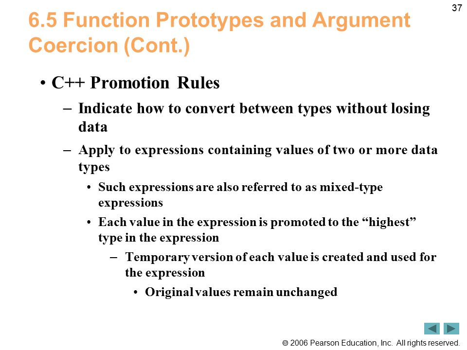  2006 Pearson Education, Inc. All rights reserved. 37 6.5 Function Prototypes and Argument Coercion (Cont.) C++ Promotion Rules – Indicate how to con