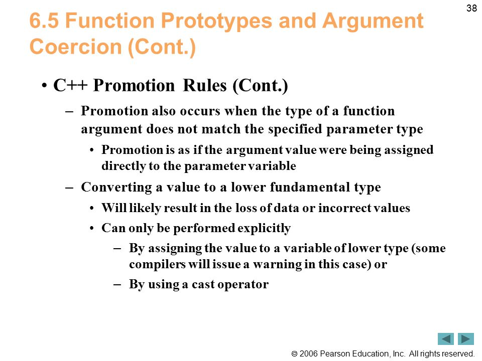  2006 Pearson Education, Inc. All rights reserved. 38 6.5 Function Prototypes and Argument Coercion (Cont.) C++ Promotion Rules (Cont.) – Promotion a
