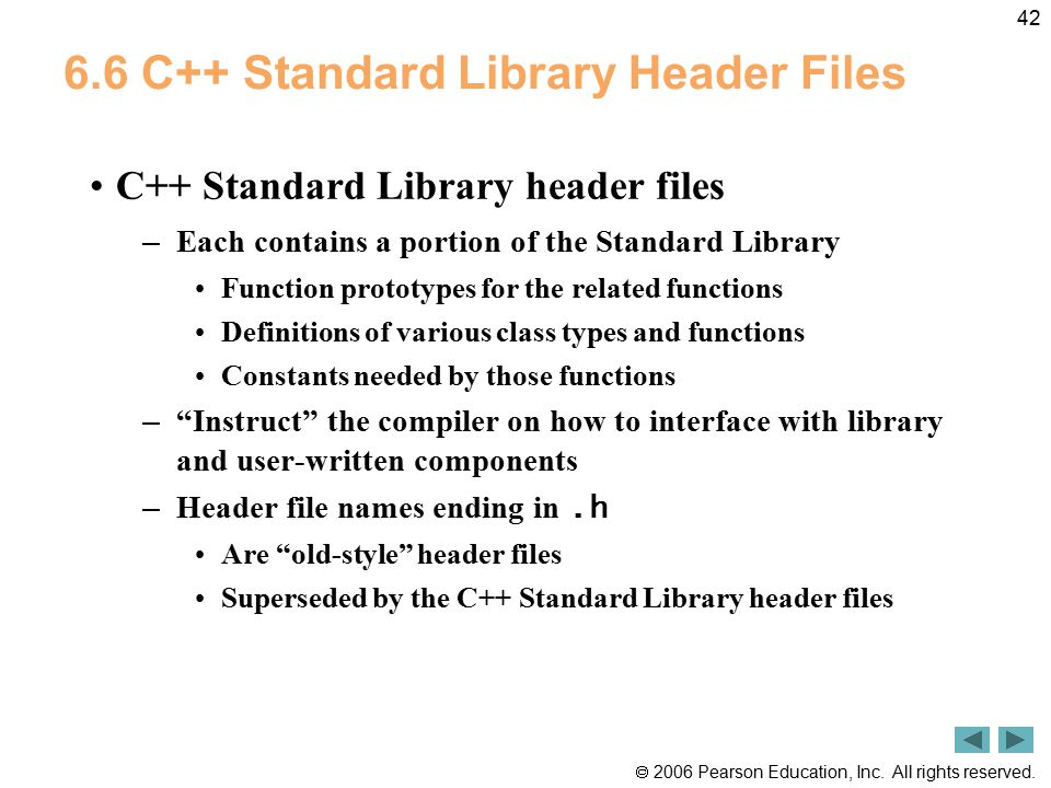  2006 Pearson Education, Inc. All rights reserved. 42 6.6 C++ Standard Library Header Files C++ Standard Library header files – Each contains a porti