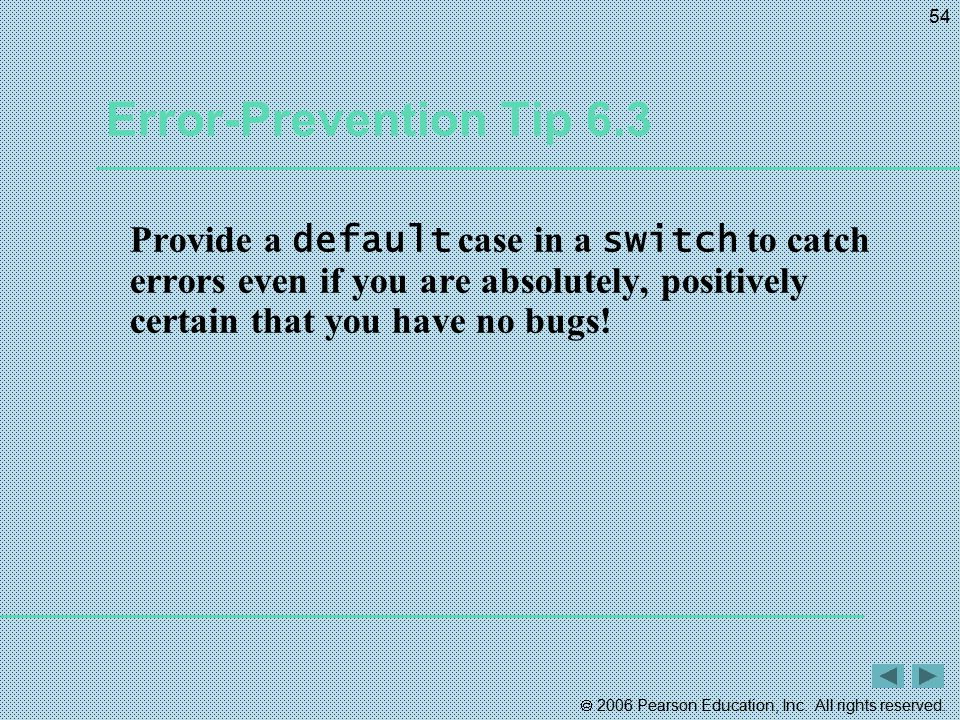  2006 Pearson Education, Inc. All rights reserved. 54 Error-Prevention Tip 6.3 Provide a default case in a switch to catch errors even if you are abs