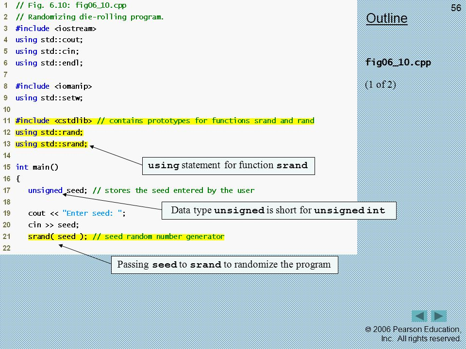  2006 Pearson Education, Inc. All rights reserved. 56 Outline fig06_10.cpp (1 of 2) using statement for function srand Data type unsigned is short fo