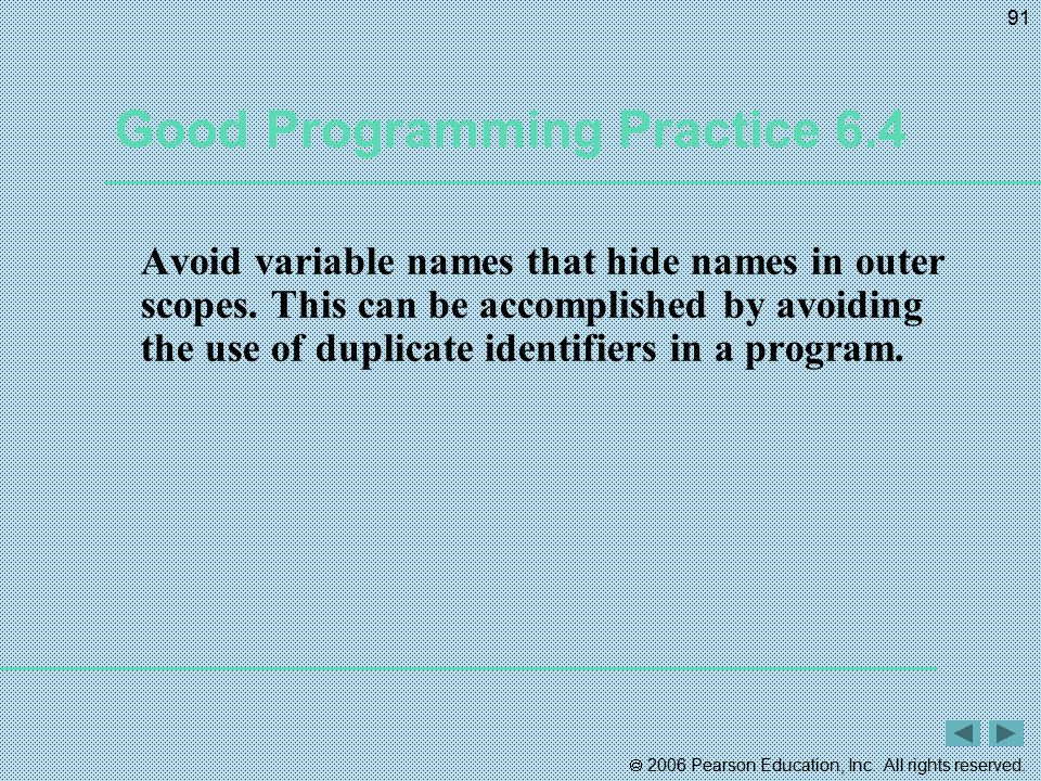  2006 Pearson Education, Inc. All rights reserved. 91 Good Programming Practice 6.4 Avoid variable names that hide names in outer scopes. This can be