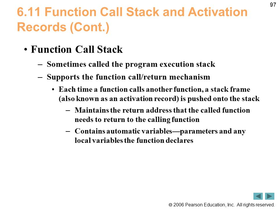  2006 Pearson Education, Inc. All rights reserved. 97 6.11 Function Call Stack and Activation Records (Cont.) Function Call Stack – Sometimes called