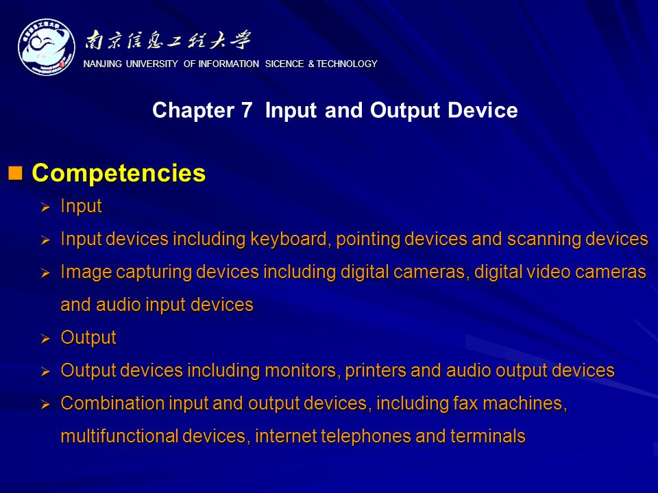 NANJING UNIVERSITY OF INFORMATION SICENCE & TECHNOLOGY Competencies Competencies  Input  Input devices including keyboard, pointing devices and scanning devices  Image capturing devices including digital cameras, digital video cameras and audio input devices  Output  Output devices including monitors, printers and audio output devices  Combination input and output devices, including fax machines, multifunctional devices, internet telephones and terminals Chapter 7 Input and Output Device