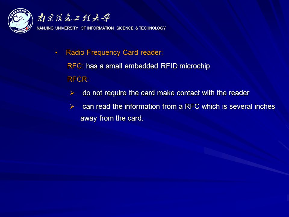 NANJING UNIVERSITY OF INFORMATION SICENCE & TECHNOLOGY Radio Frequency Card reader: Radio Frequency Card reader: RFC: has a small embedded RFID microchip RFC: has a small embedded RFID microchip RFCR: RFCR:  do not require the card make contact with the reader  can read the information from a RFC which is several inches away from the card.