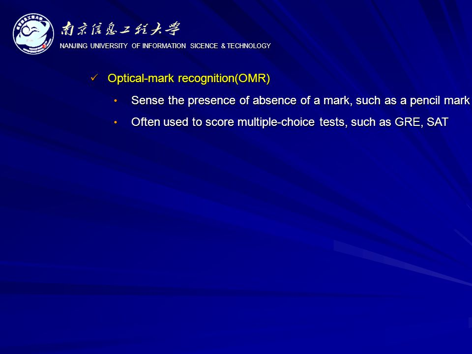 NANJING UNIVERSITY OF INFORMATION SICENCE & TECHNOLOGY Optical-mark recognition(OMR) Optical-mark recognition(OMR) Sense the presence of absence of a mark, such as a pencil mark Sense the presence of absence of a mark, such as a pencil mark Often used to score multiple-choice tests, such as GRE, SAT Often used to score multiple-choice tests, such as GRE, SAT