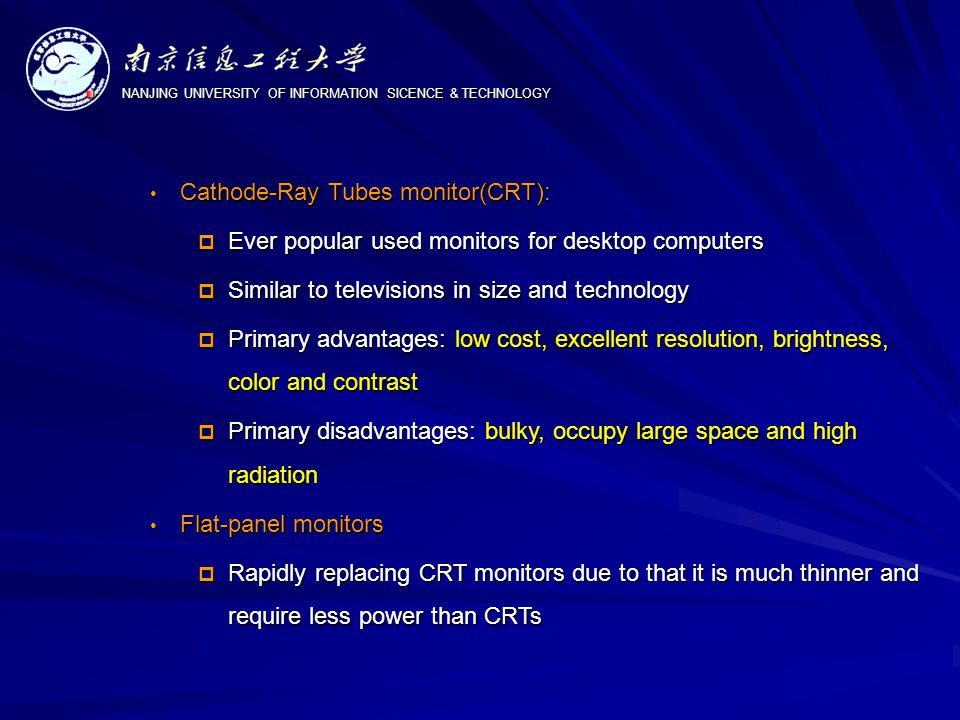 NANJING UNIVERSITY OF INFORMATION SICENCE & TECHNOLOGY Cathode-Ray Tubes monitor(CRT): Cathode-Ray Tubes monitor(CRT):  Ever popular used monitors for desktop computers  Similar to televisions in size and technology  Primary advantages: low cost, excellent resolution, brightness, color and contrast  Primary disadvantages: bulky, occupy large space and high radiation Flat-panel monitors Flat-panel monitors  Rapidly replacing CRT monitors due to that it is much thinner and require less power than CRTs