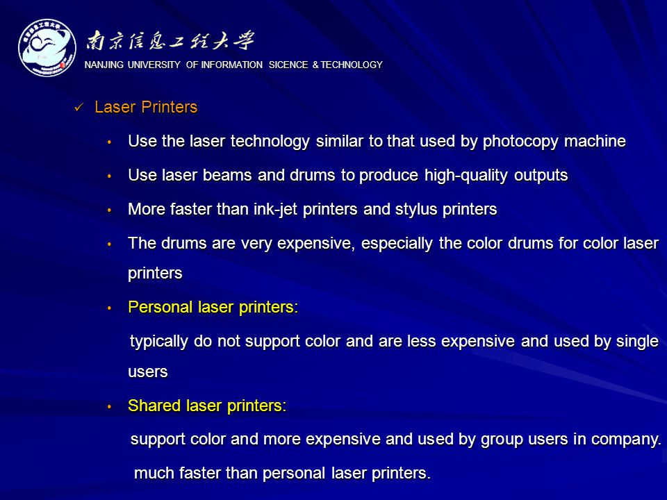 NANJING UNIVERSITY OF INFORMATION SICENCE & TECHNOLOGY Laser Printers Laser Printers Use the laser technology similar to that used by photocopy machine Use the laser technology similar to that used by photocopy machine Use laser beams and drums to produce high-quality outputs Use laser beams and drums to produce high-quality outputs More faster than ink-jet printers and stylus printers More faster than ink-jet printers and stylus printers The drums are very expensive, especially the color drums for color laser printers The drums are very expensive, especially the color drums for color laser printers Personal laser printers: Personal laser printers: typically do not support color and are less expensive and used by single users typically do not support color and are less expensive and used by single users Shared laser printers: Shared laser printers: support color and more expensive and used by group users in company.