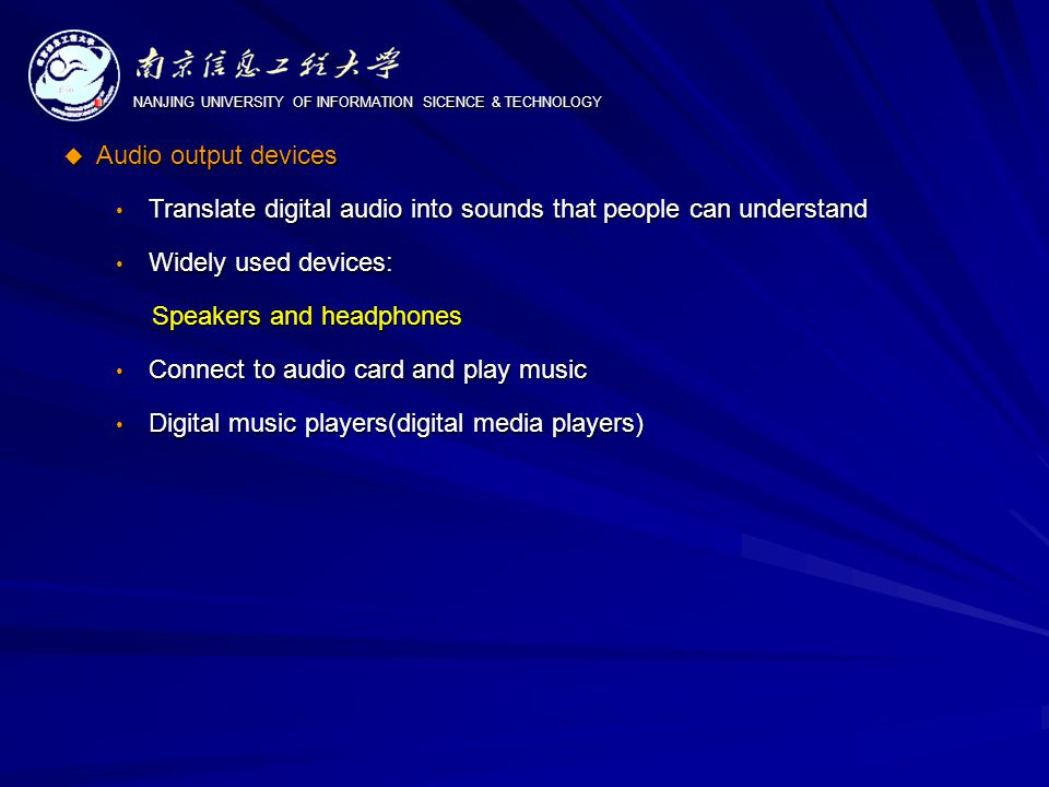 NANJING UNIVERSITY OF INFORMATION SICENCE & TECHNOLOGY  Audio output devices Translate digital audio into sounds that people can understand Translate digital audio into sounds that people can understand Widely used devices: Widely used devices: Speakers and headphones Speakers and headphones Connect to audio card and play music Connect to audio card and play music Digital music players(digital media players) Digital music players(digital media players)