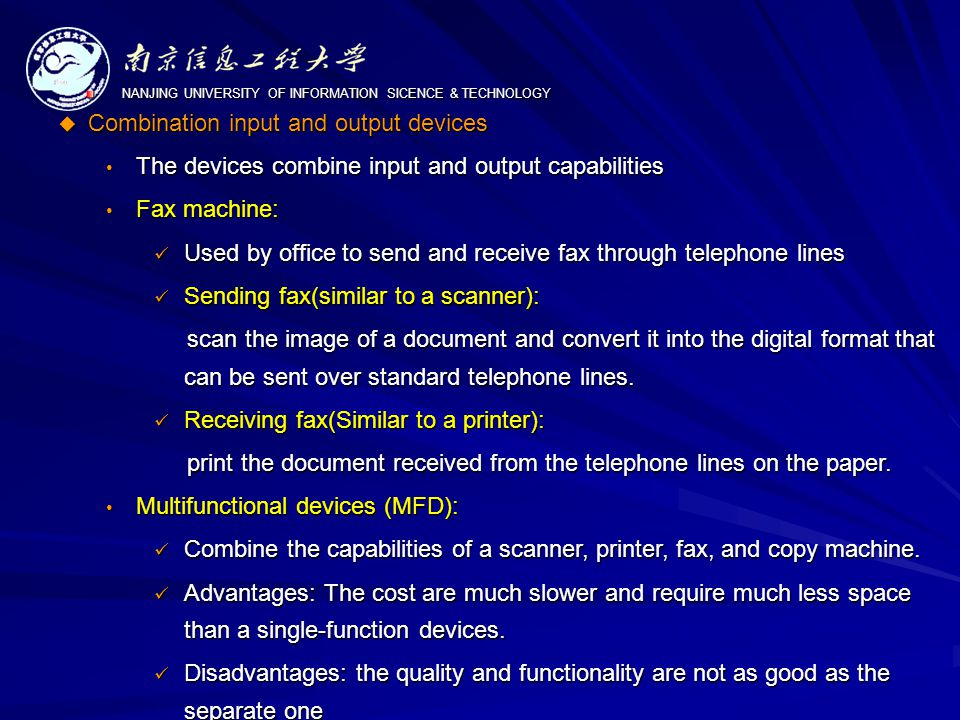 NANJING UNIVERSITY OF INFORMATION SICENCE & TECHNOLOGY  Combination input and output devices The devices combine input and output capabilities The devices combine input and output capabilities Fax machine: Fax machine: Used by office to send and receive fax through telephone lines Used by office to send and receive fax through telephone lines Sending fax(similar to a scanner): Sending fax(similar to a scanner): scan the image of a document and convert it into the digital format that can be sent over standard telephone lines.