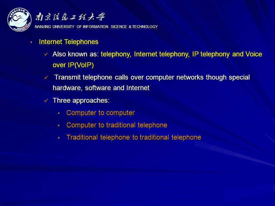 NANJING UNIVERSITY OF INFORMATION SICENCE & TECHNOLOGY Internet Telephones Internet Telephones Also known as: telephony, Internet telephony, IP telephony and Voice over IP(VoIP) Also known as: telephony, Internet telephony, IP telephony and Voice over IP(VoIP) Transmit telephone calls over computer networks though special hardware, software and Internet Transmit telephone calls over computer networks though special hardware, software and Internet Three approaches: Three approaches: Computer to computer Computer to computer Computer to traditional telephone Computer to traditional telephone Traditional telephone to traditional telephone Traditional telephone to traditional telephone
