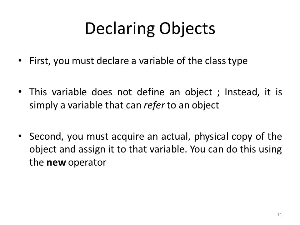 11 Declaring Objects First, you must declare a variable of the class type This variable does not define an object ; Instead, it is simply a variable that can refer to an object Second, you must acquire an actual, physical copy of the object and assign it to that variable.