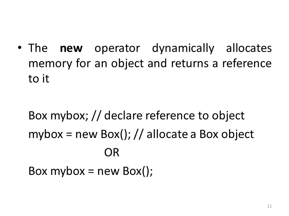 12 The new operator dynamically allocates memory for an object and returns a reference to it Box mybox; // declare reference to object mybox = new Box(); // allocate a Box object OR Box mybox = new Box();