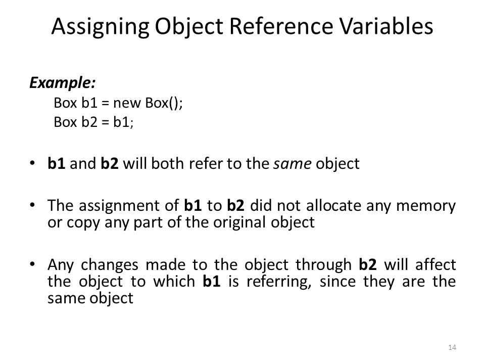 14 Assigning Object Reference Variables Example: Box b1 = new Box(); Box b2 = b1 ; b1 and b2 will both refer to the same object The assignment of b1 to b2 did not allocate any memory or copy any part of the original object Any changes made to the object through b2 will affect the object to which b1 is referring, since they are the same object